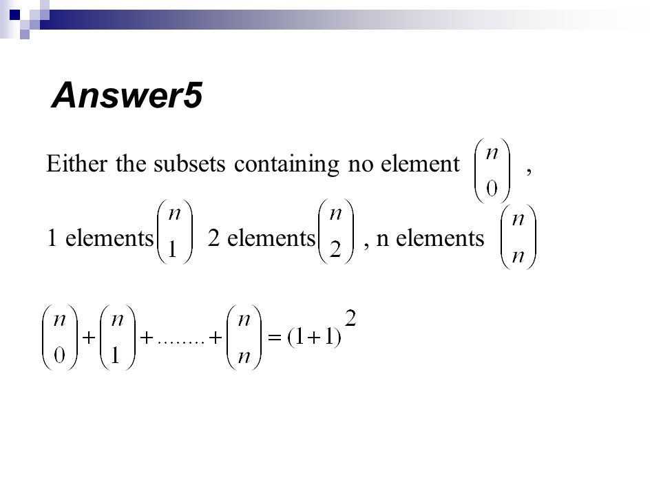 Either the subsets containing no element, 1 elements 2 elements, n elements Answer5