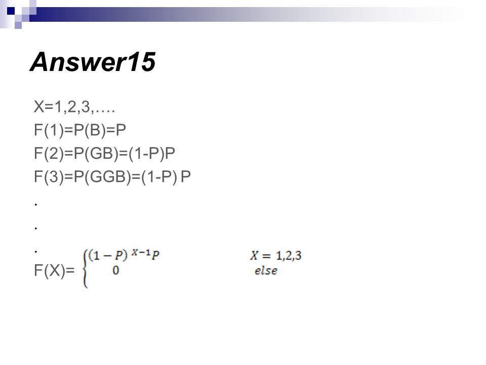 X=1,2,3,…. F(1)=P(B)=P F(2)=P(GB)=(1-P)P F(3)=P(GGB)=(1-P) P. F(X)= Answer15