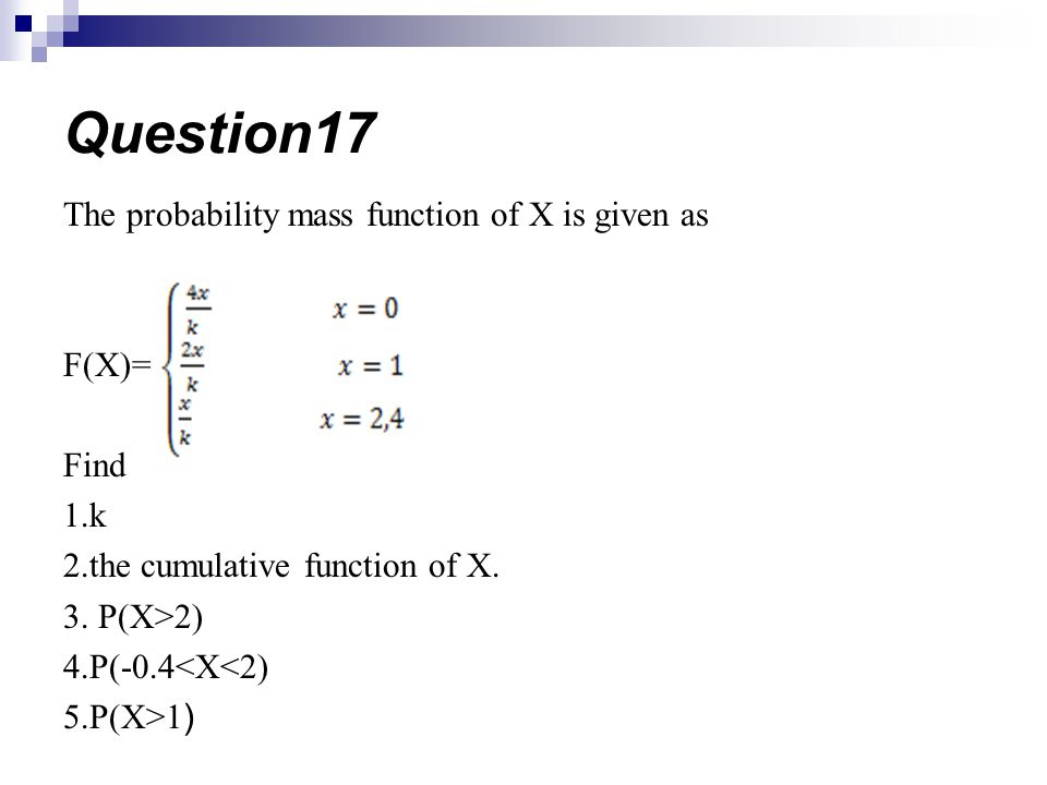 The probability mass function of X is given as F(X)= Find 1.k 2.the cumulative function of X. 3. P(X>2) 4.P(-0.4<X<2) 5.P(X>1 ) Question17