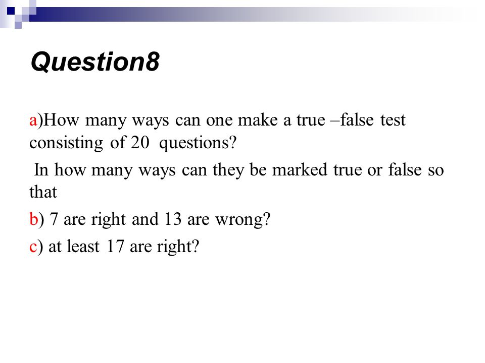 a)How many ways can one make a true –false test consisting of 20 questions? In how many ways can they be marked true or false so that b) 7 are right a