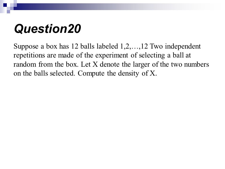 Suppose a box has 12 balls labeled 1,2,…,12 Two independent repetitions are made of the experiment of selecting a ball at random from the box.
