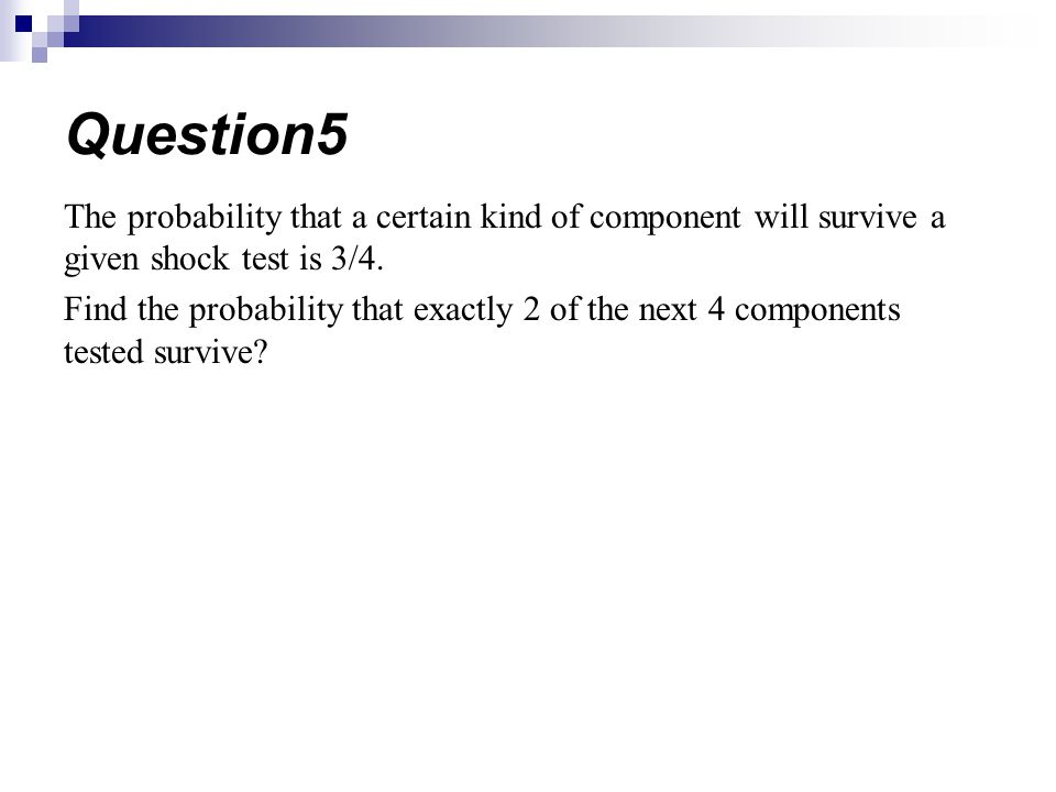 The probability that a certain kind of component will survive a given shock test is 3/4. Find the probability that exactly 2 of the next 4 components