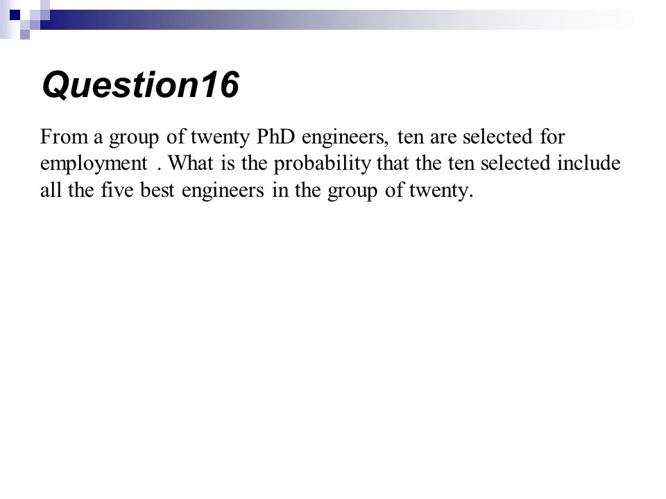 From a group of twenty PhD engineers, ten are selected for employment. What is the probability that the ten selected include all the five best enginee