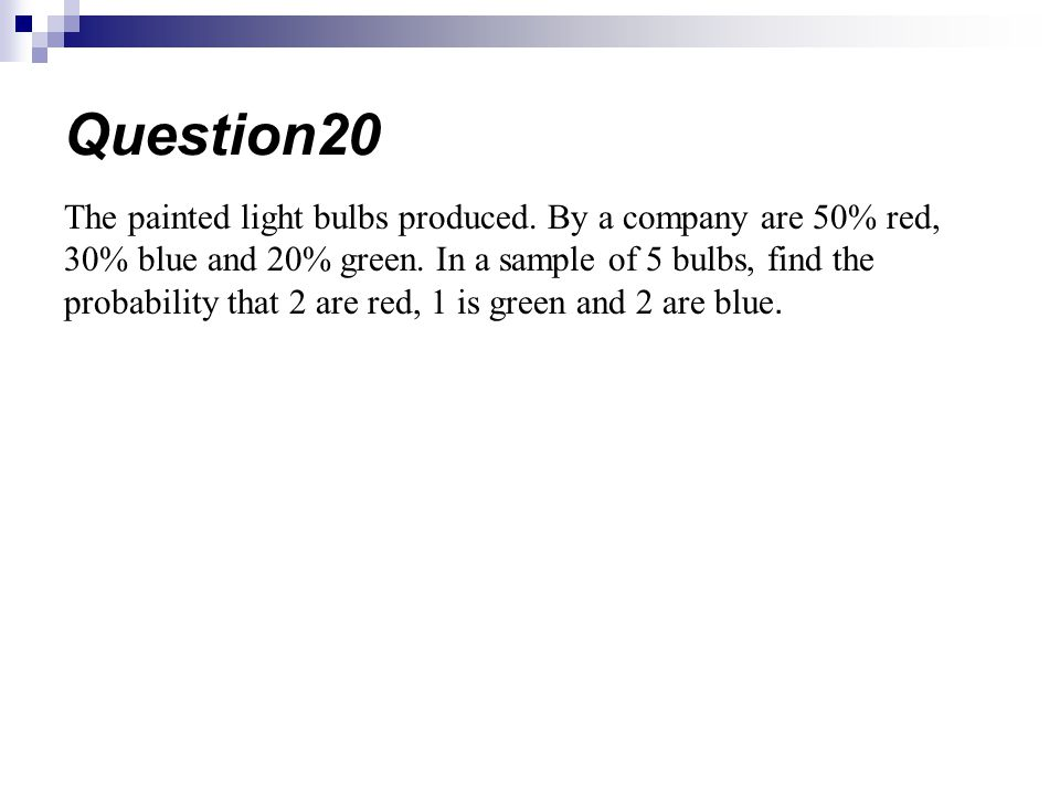 The painted light bulbs produced. By a company are 50% red, 30% blue and 20% green. In a sample of 5 bulbs, find the probability that 2 are red, 1 is
