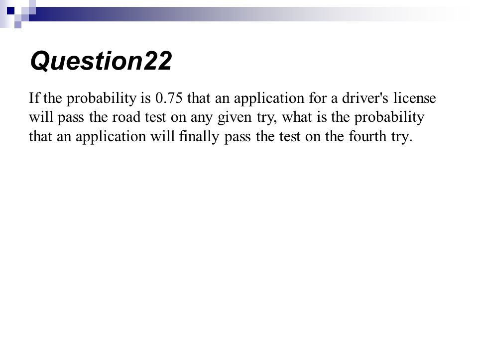 If the probability is 0.75 that an application for a driver s license will pass the road test on any given try, what is the probability that an application will finally pass the test on the fourth try.