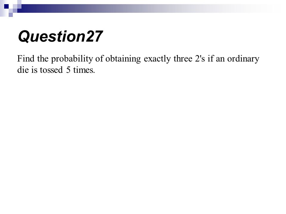 Find the probability of obtaining exactly three 2's if an ordinary die is tossed 5 times. Question27