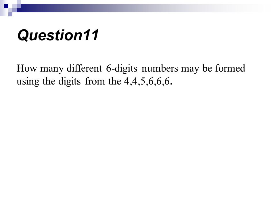 How many different 6-digits numbers may be formed using the digits from the 4,4,5,6,6,6. Question11