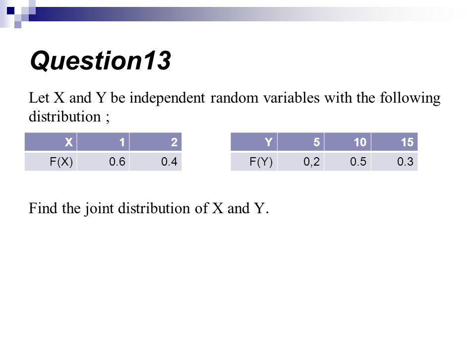 Let X and Y be independent random variables with the following distribution ; Find the joint distribution of X and Y. Question13 21X 0.40.6F(X) 15105Y