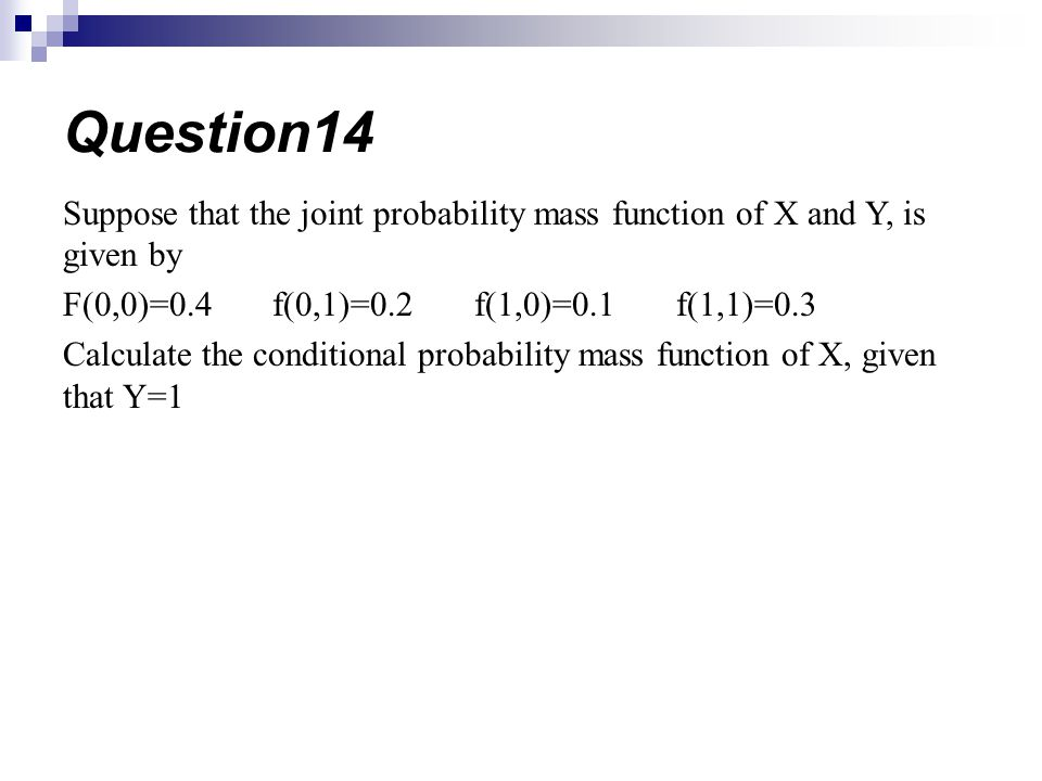 Suppose that the joint probability mass function of X and Y, is given by F(0,0)=0.4 f(0,1)=0.2 f(1,0)=0.1 f(1,1)=0.3 Calculate the conditional probabi