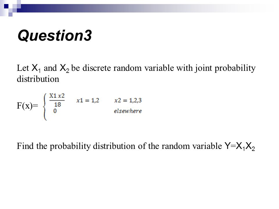 Let X 1 and X 2 be discrete random variable with joint probability distribution F(x)= Find the probability distribution of the random variable Y = X 1 X 2 Question3