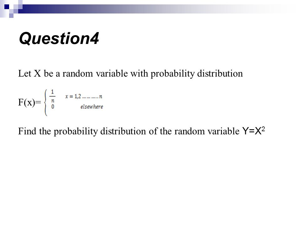Let X be a random variable with probability distribution F(x)= Find the probability distribution of the random variable Y=X 2 Question4
