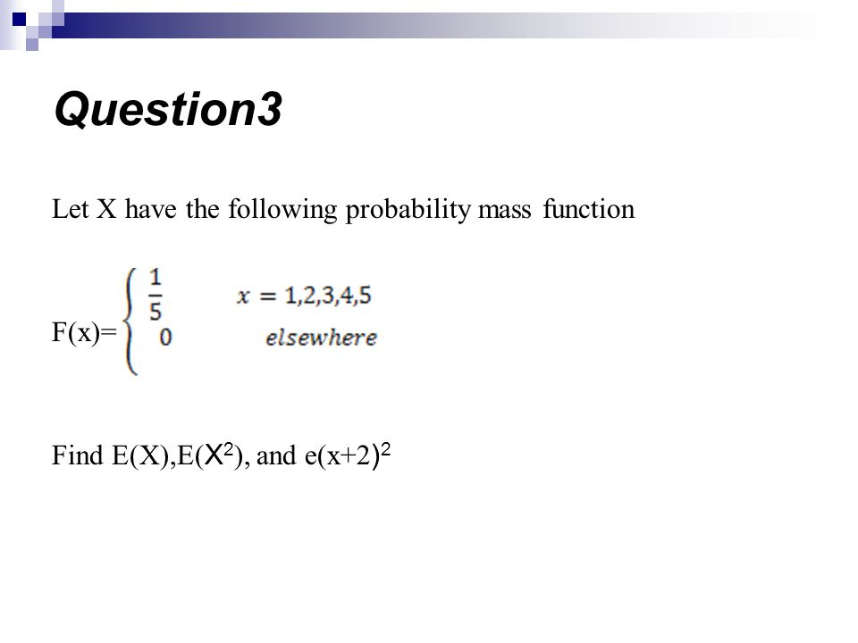 Let X have the following probability mass function F(x)= Find E(X),E( X 2 ), and e(x+2 ) 2 Question3