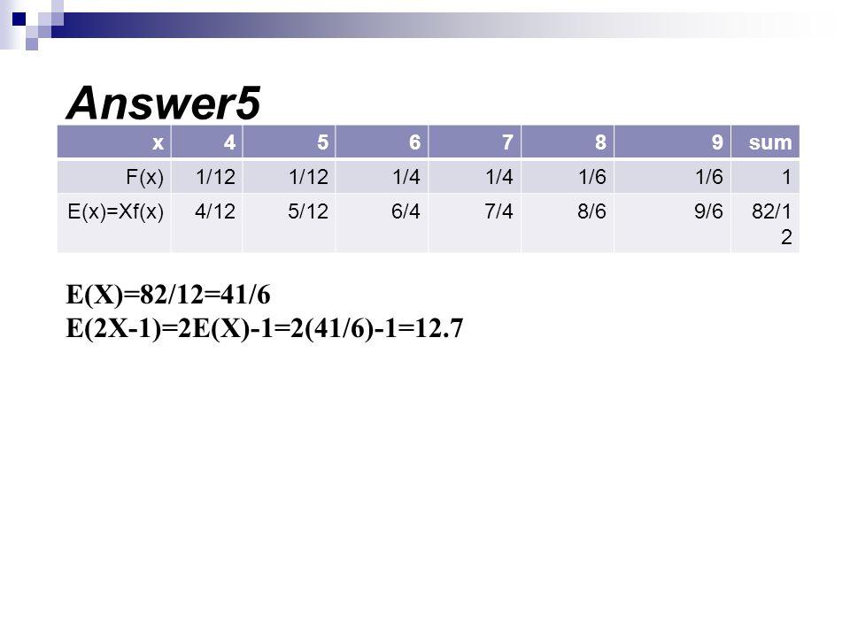 sum987654x 11/6 1/4 1/12 F(x) 82/1 2 9/68/67/46/45/124/12E(x)=Xf(x) E(X)=82/12=41/6 E(2X-1)=2E(X)-1=2(41/6)-1=12.7 Answer5