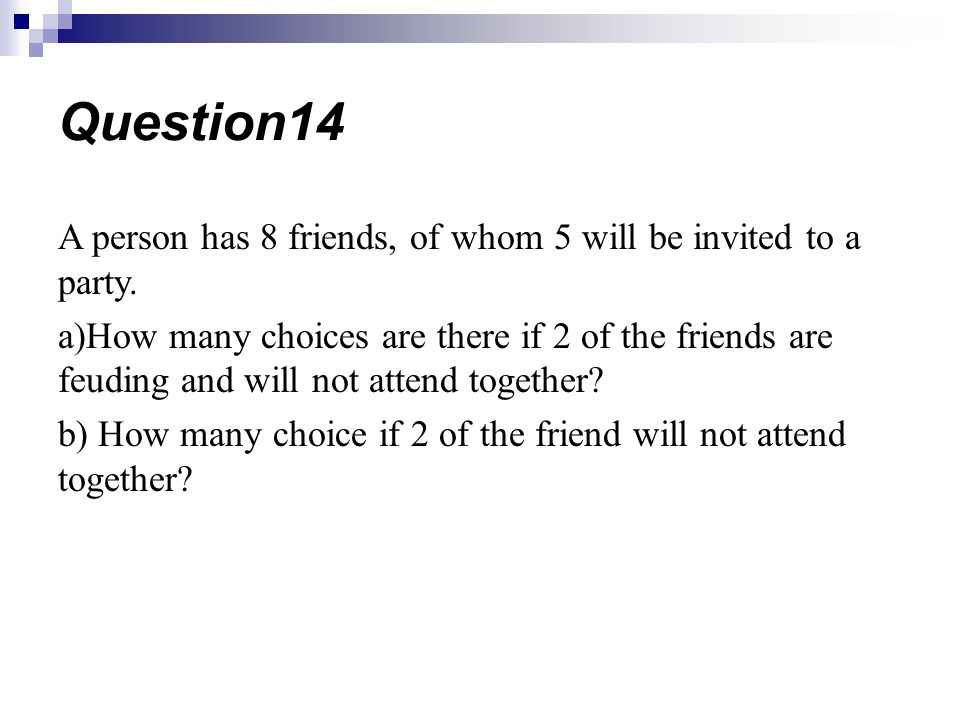 A person has 8 friends, of whom 5 will be invited to a party. a)How many choices are there if 2 of the friends are feuding and will not attend togethe