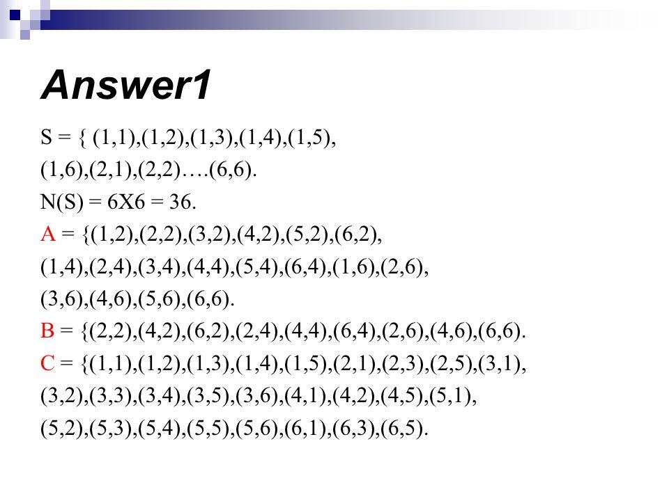 Answer1 S = { (1,1),(1,2),(1,3),(1,4),(1,5), (1,6),(2,1),(2,2)….(6,6). N(S) = 6X6 = 36. A = {(1,2),(2,2),(3,2),(4,2),(5,2),(6,2), (1,4),(2,4),(3,4),(4