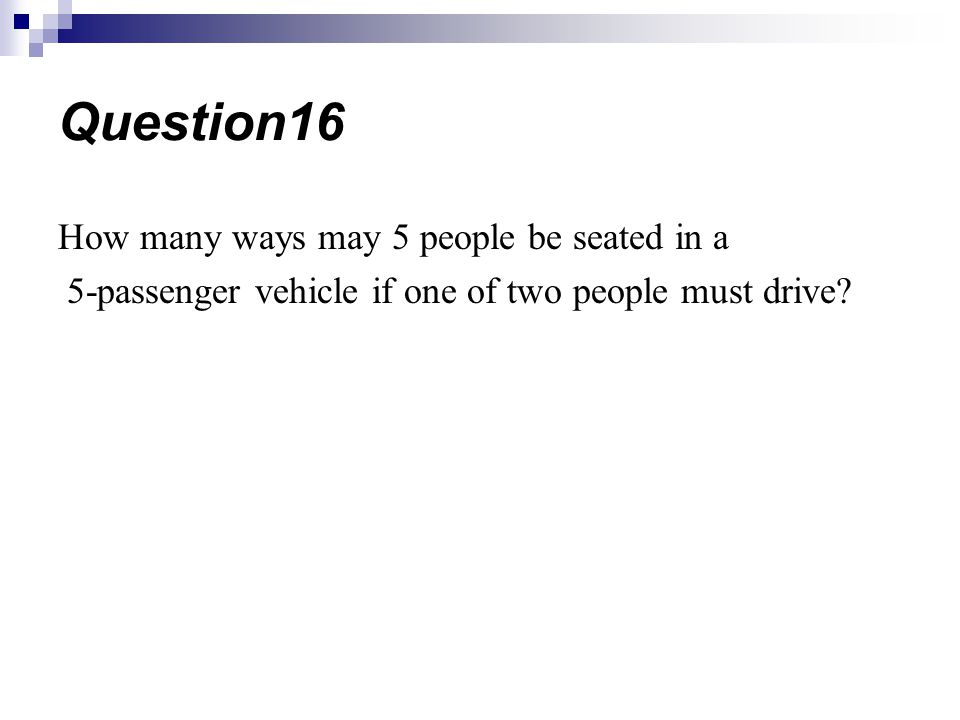 How many ways may 5 people be seated in a 5-passenger vehicle if one of two people must drive? Question16