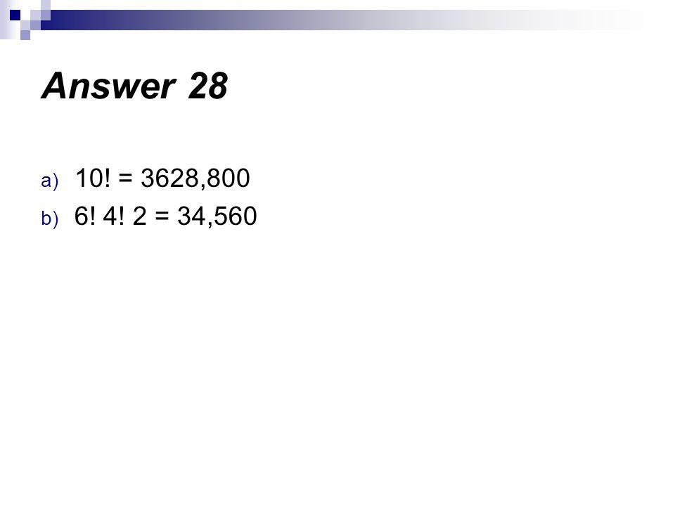 a) 10! = 3628,800 b) 6! 4! 2 = 34,560 Answer 28
