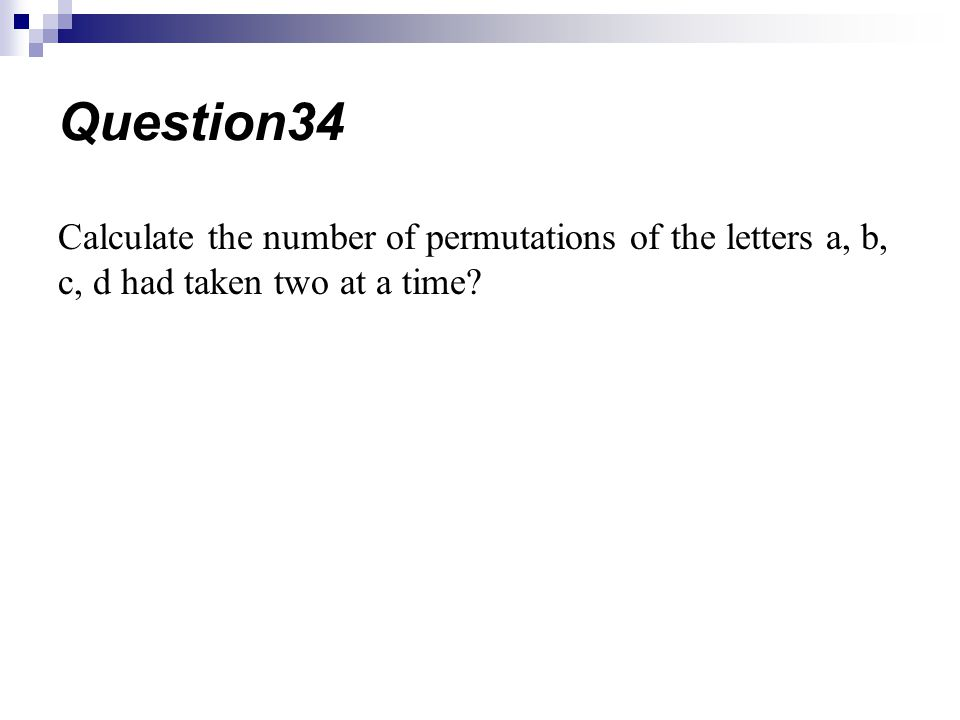 Calculate the number of permutations of the letters a, b, c, d had taken two at a time? Question34