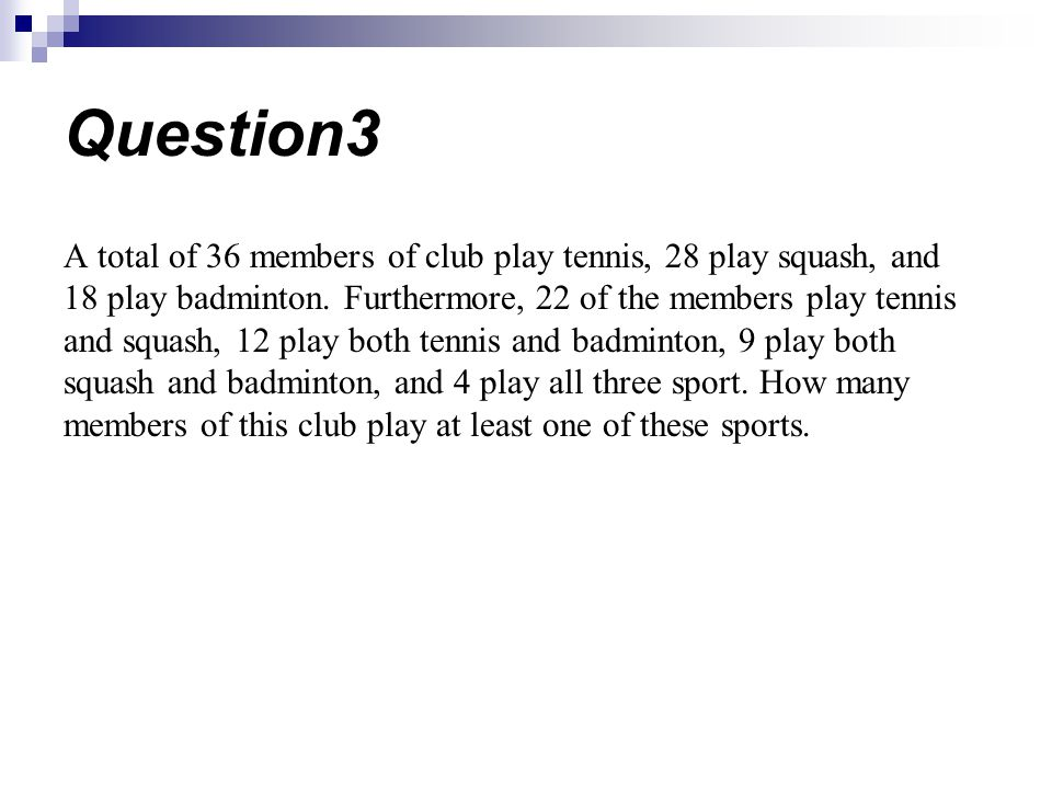 Question3 A total of 36 members of club play tennis, 28 play squash, and 18 play badminton. Furthermore, 22 of the members play tennis and squash, 12