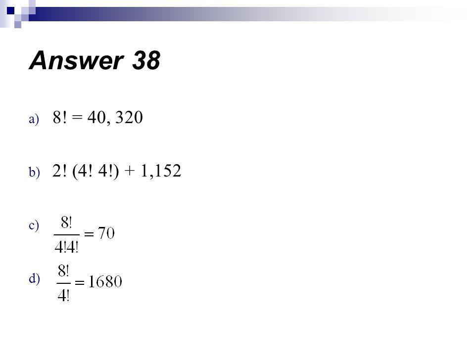 a) 8! = 40, 320 b) 2! (4! 4!) + 1,152 c) d) Answer 38