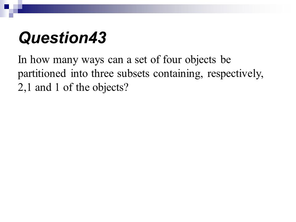In how many ways can a set of four objects be partitioned into three subsets containing, respectively, 2,1 and 1 of the objects? Question43