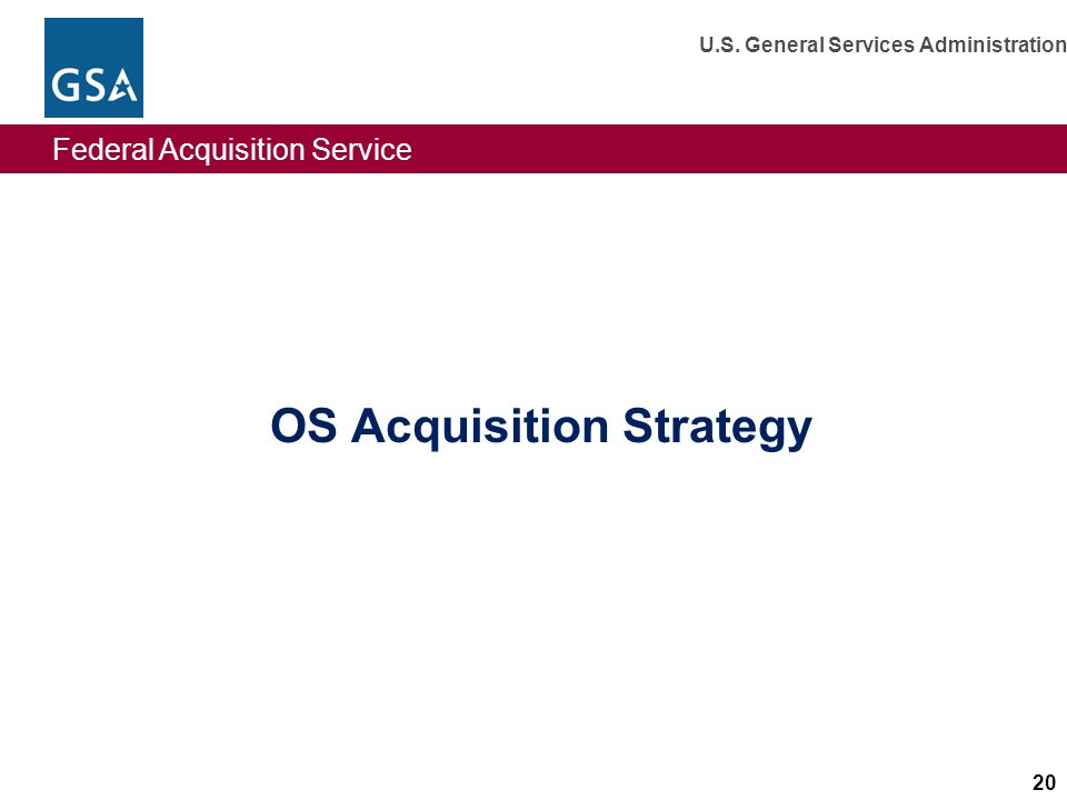Federal Acquisition Service U.S. General Services Administration 20 OS Acquisition Strategy