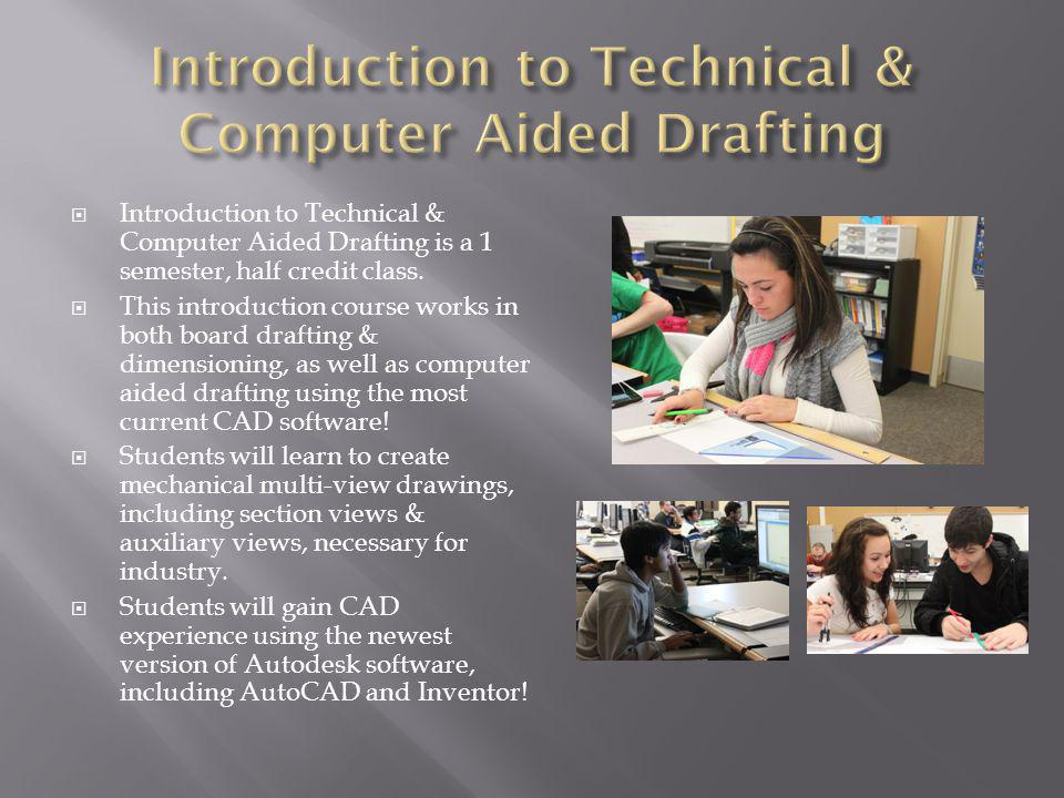 Introduction to Technical & Computer Aided Drafting is a 1 semester, half credit class.
