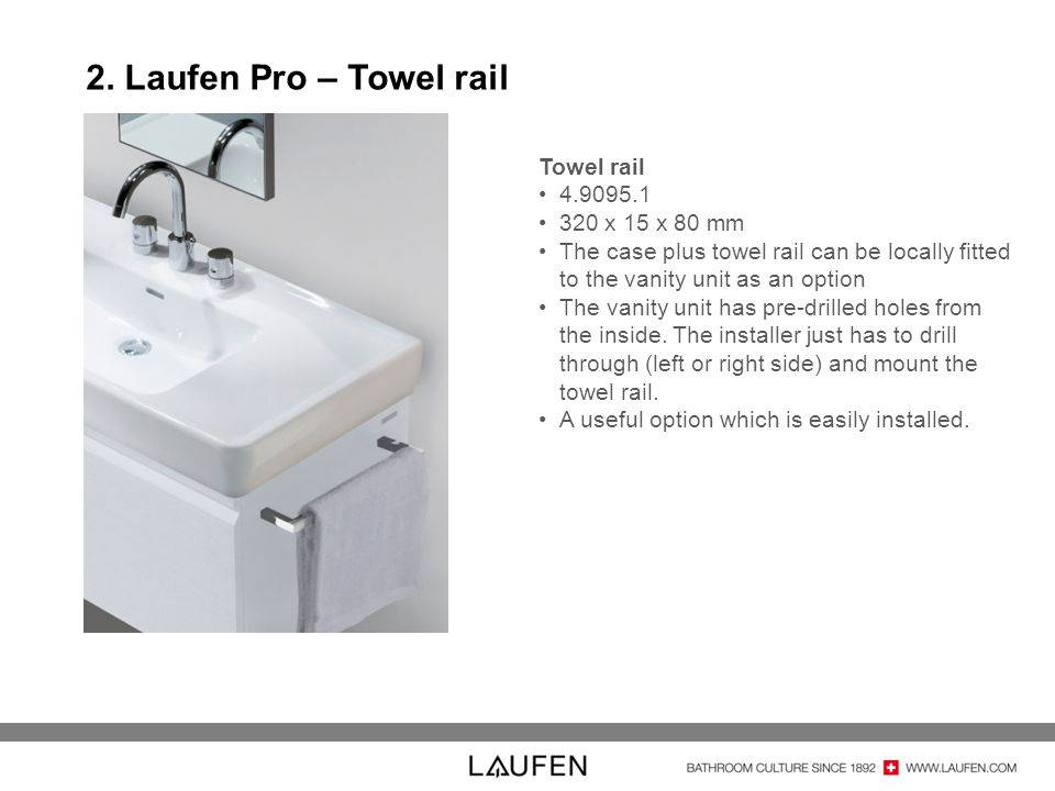 2. Laufen Pro – Towel rail Towel rail 4.9095.1 320 x 15 x 80 mm The case plus towel rail can be locally fitted to the vanity unit as an option The van
