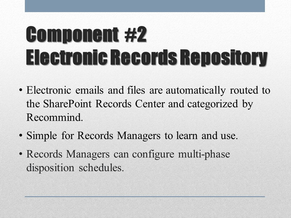 Component #2 Electronic Records Repository Electronic emails and files are automatically routed to the SharePoint Records Center and categorized by Recommind.