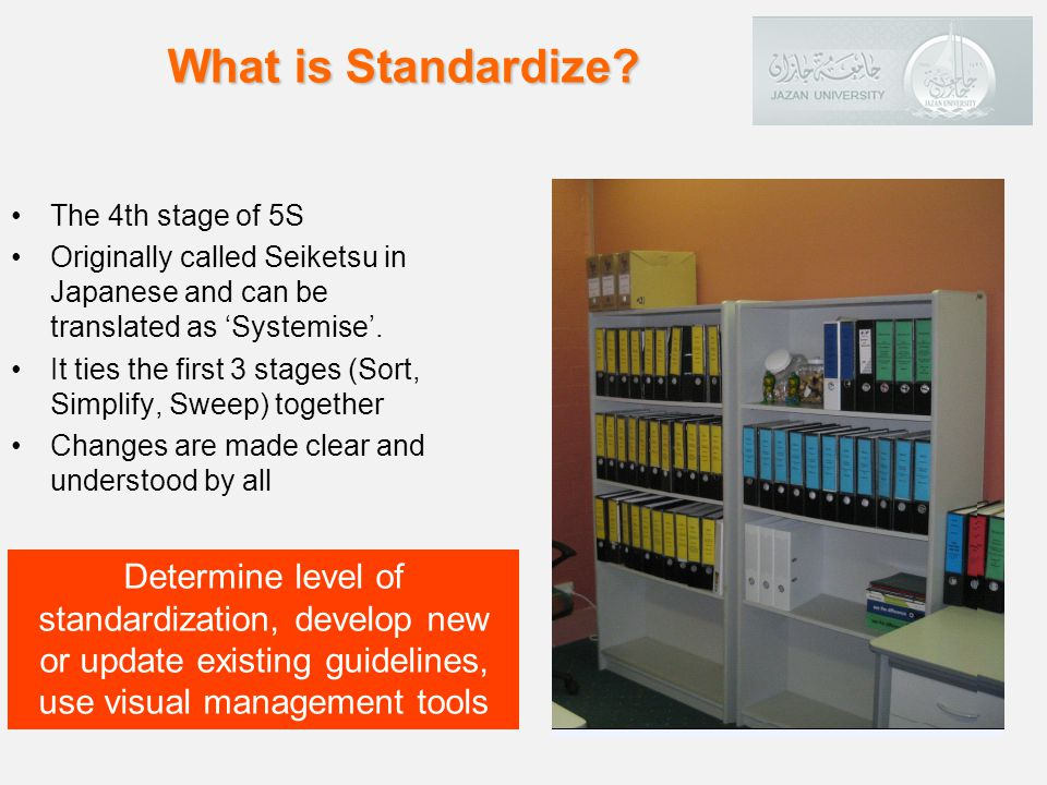 The 4th stage of 5S Originally called Seiketsu in Japanese and can be translated as Systemise.