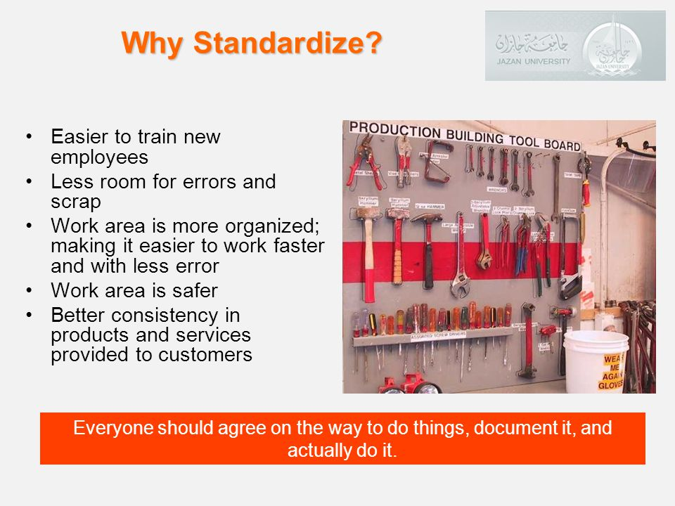 Easier to train new employees Less room for errors and scrap Work area is more organized; making it easier to work faster and with less error Work area is safer Better consistency in products and services provided to customers Why Standardize.
