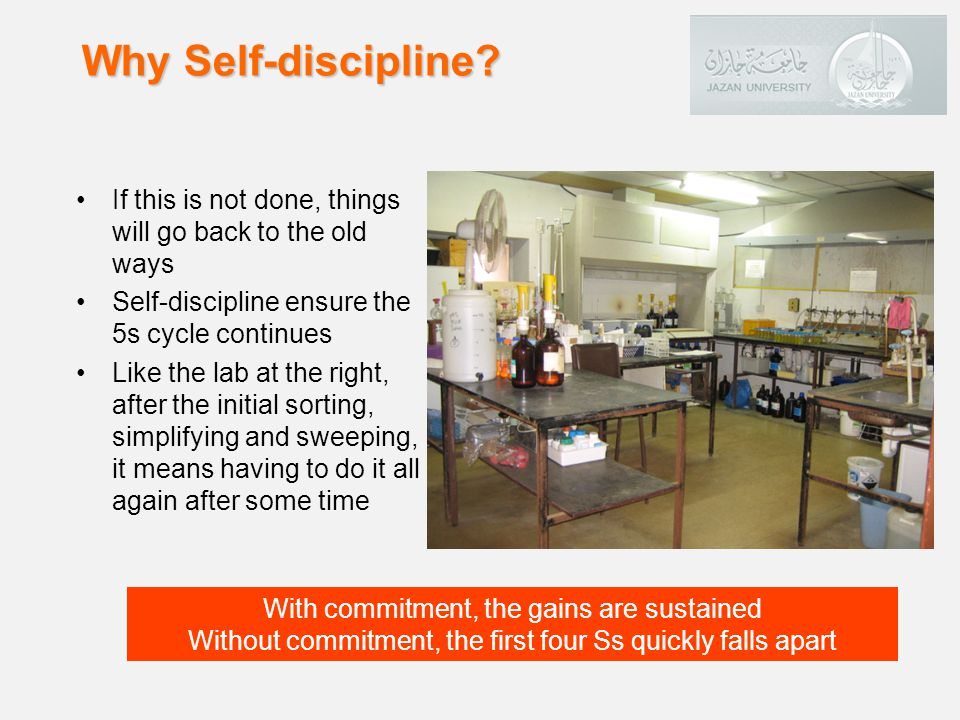 If this is not done, things will go back to the old ways Self-discipline ensure the 5s cycle continues Like the lab at the right, after the initial sorting, simplifying and sweeping, it means having to do it all again after some time Why Self-discipline.