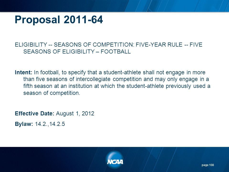 Proposal 2011-64 ELIGIBILITY -- SEASONS OF COMPETITION: FIVE-YEAR RULE -- FIVE SEASONS OF ELIGIBILITY – FOOTBALL Intent: In football, to specify that