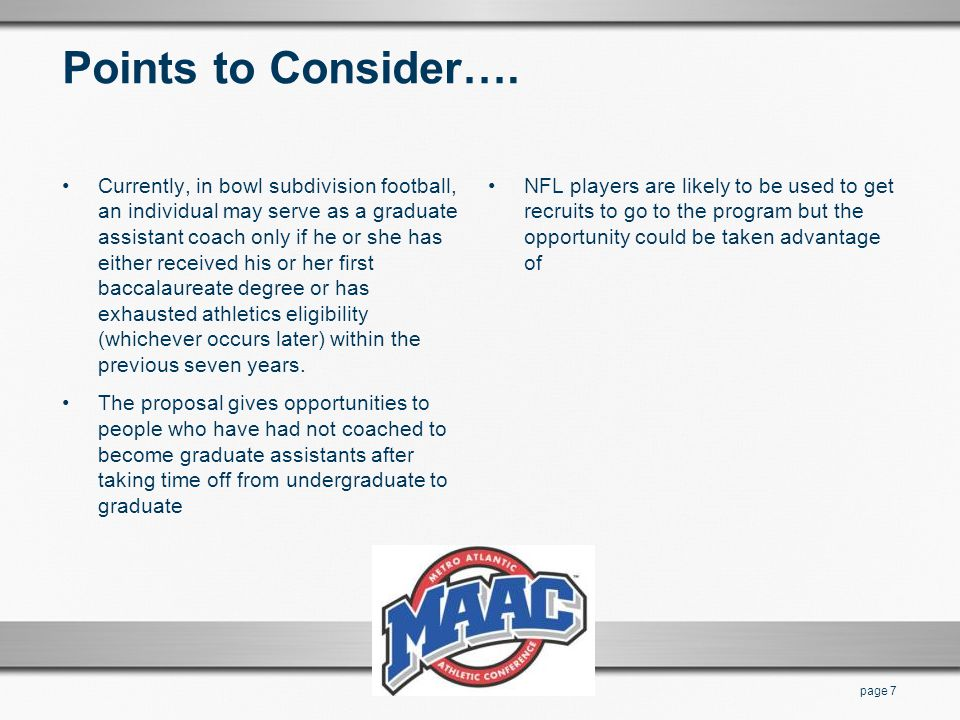 Points to Consider…. Currently, in bowl subdivision football, an individual may serve as a graduate assistant coach only if he or she has either recei