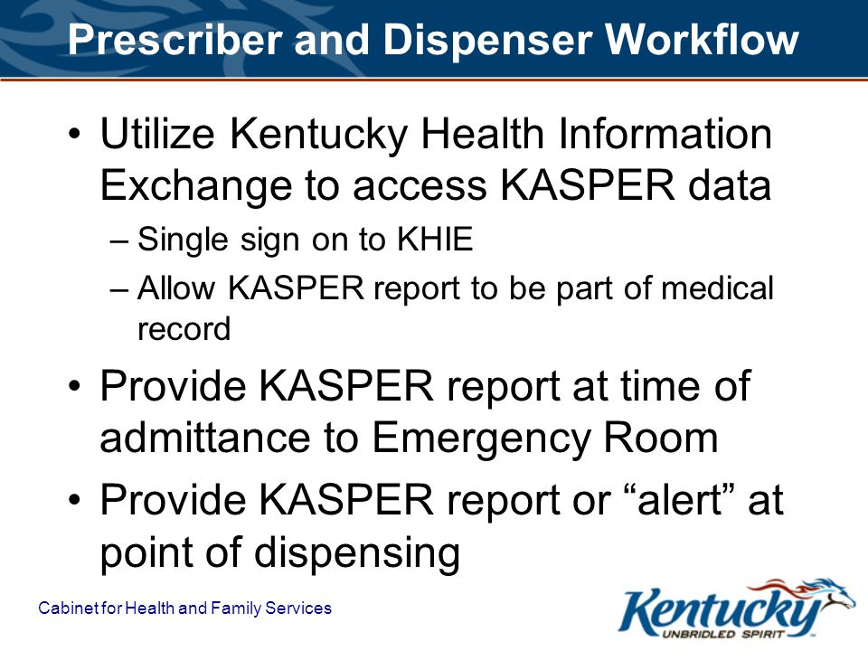 Cabinet for Health and Family Services Prescriber and Dispenser Workflow Utilize Kentucky Health Information Exchange to access KASPER data –Single sign on to KHIE –Allow KASPER report to be part of medical record Provide KASPER report at time of admittance to Emergency Room Provide KASPER report or alert at point of dispensing