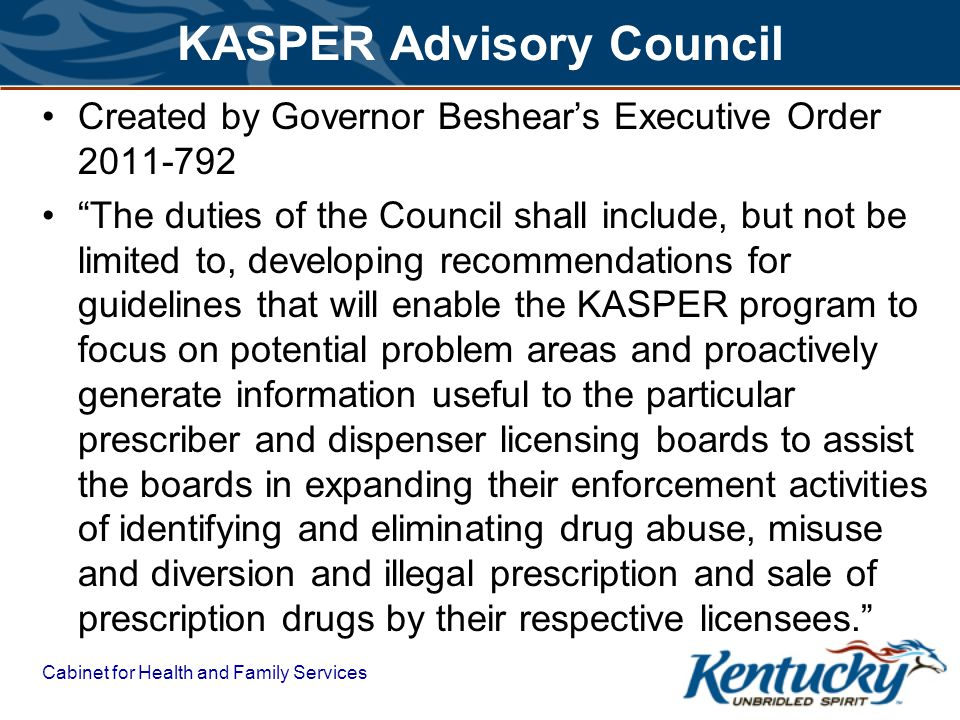 Cabinet for Health and Family Services KASPER Advisory Council Created by Governor Beshears Executive Order 2011-792 The duties of the Council shall include, but not be limited to, developing recommendations for guidelines that will enable the KASPER program to focus on potential problem areas and proactively generate information useful to the particular prescriber and dispenser licensing boards to assist the boards in expanding their enforcement activities of identifying and eliminating drug abuse, misuse and diversion and illegal prescription and sale of prescription drugs by their respective licensees.