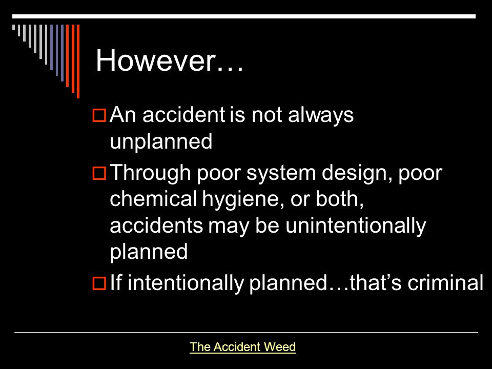 However… An accident is not always unplanned Through poor system design, poor chemical hygiene, or both, accidents may be unintentionally planned If i