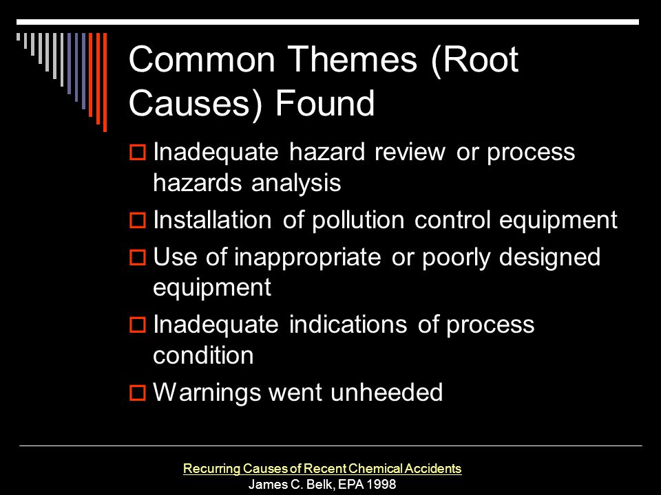 Common Themes (Root Causes) Found Inadequate hazard review or process hazards analysis Installation of pollution control equipment Use of inappropriat