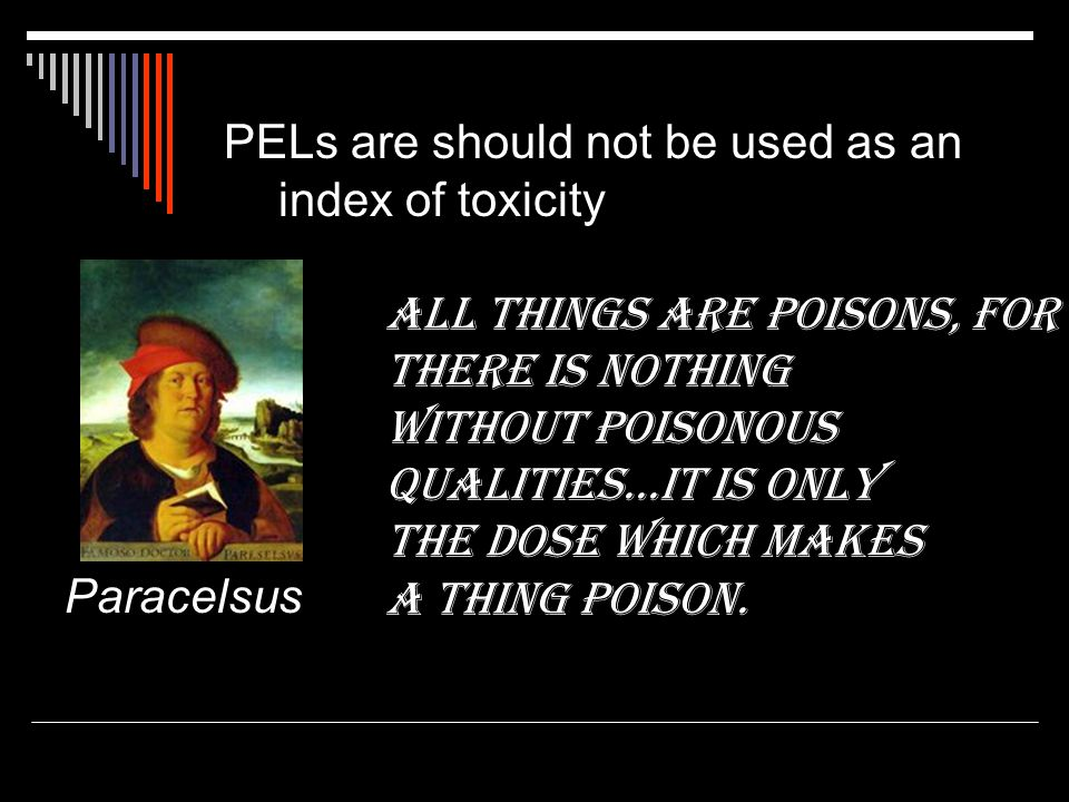 PELs are should not be used as an index of toxicity All things are poisons, for there is nothing without poisonous qualities...it is only the dose whi