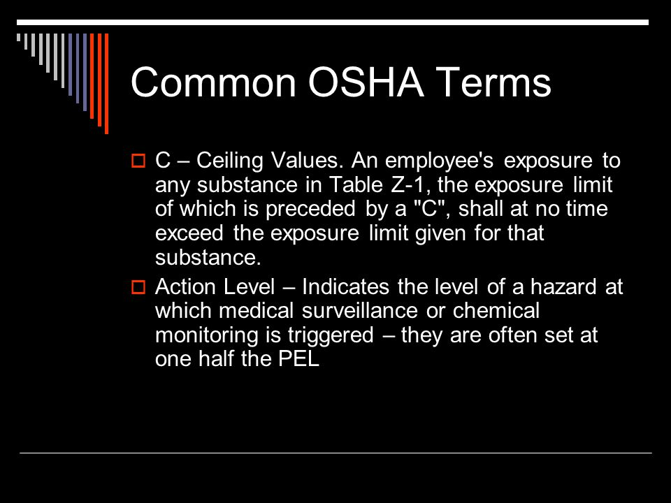 Common OSHA Terms C – Ceiling Values. An employee's exposure to any substance in Table Z-1, the exposure limit of which is preceded by a