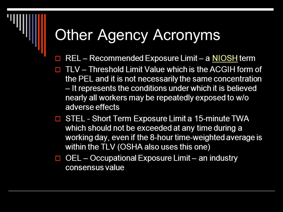 Other Agency Acronyms REL – Recommended Exposure Limit – a NIOSH termNIOSH TLV – Threshold Limit Value which is the ACGIH form of the PEL and it is no