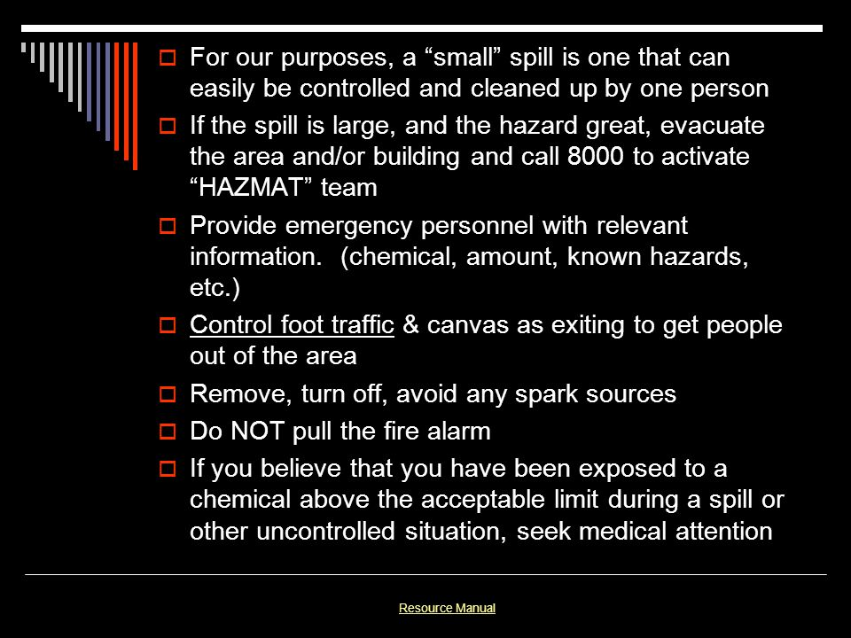 For our purposes, a small spill is one that can easily be controlled and cleaned up by one person If the spill is large, and the hazard great, evacuat