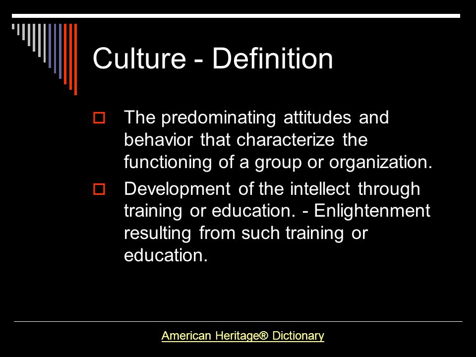 Culture - Definition The predominating attitudes and behavior that characterize the functioning of a group or organization. Development of the intelle