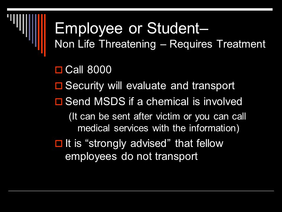 Employee or Student– Non Life Threatening – Requires Treatment Call 8000 Security will evaluate and transport Send MSDS if a chemical is involved (It