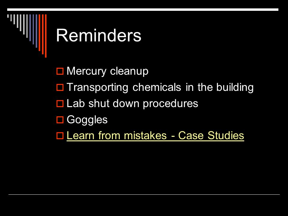 Reminders Mercury cleanup Transporting chemicals in the building Lab shut down procedures Goggles Learn from mistakes - Case Studies
