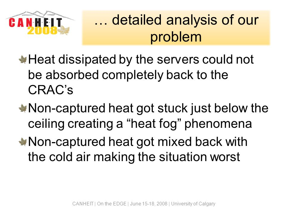 … detailed analysis of our problem Heat dissipated by the servers could not be absorbed completely back to the CRACs Non-captured heat got stuck just below the ceiling creating a heat fog phenomena Non-captured heat got mixed back with the cold air making the situation worst CANHEIT | On the EDGE | June 15-18, 2008 | University of Calgary