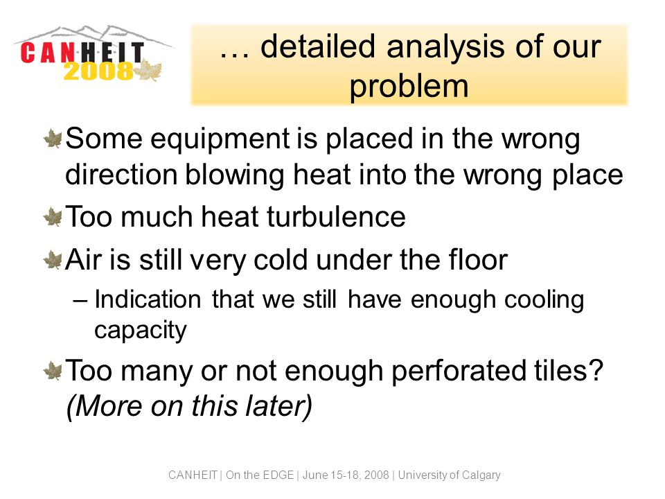 … detailed analysis of our problem Some equipment is placed in the wrong direction blowing heat into the wrong place Too much heat turbulence Air is still very cold under the floor –Indication that we still have enough cooling capacity Too many or not enough perforated tiles.