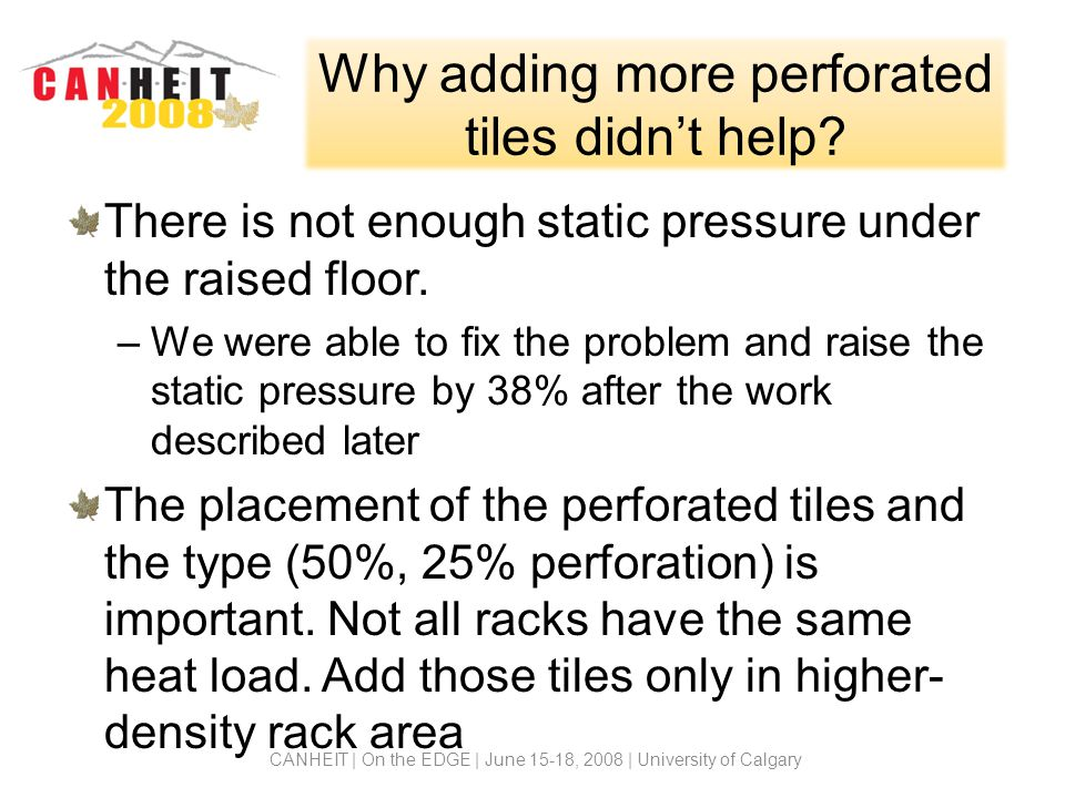 Why adding more perforated tiles didnt help? There is not enough static pressure under the raised floor. –We were able to fix the problem and raise th