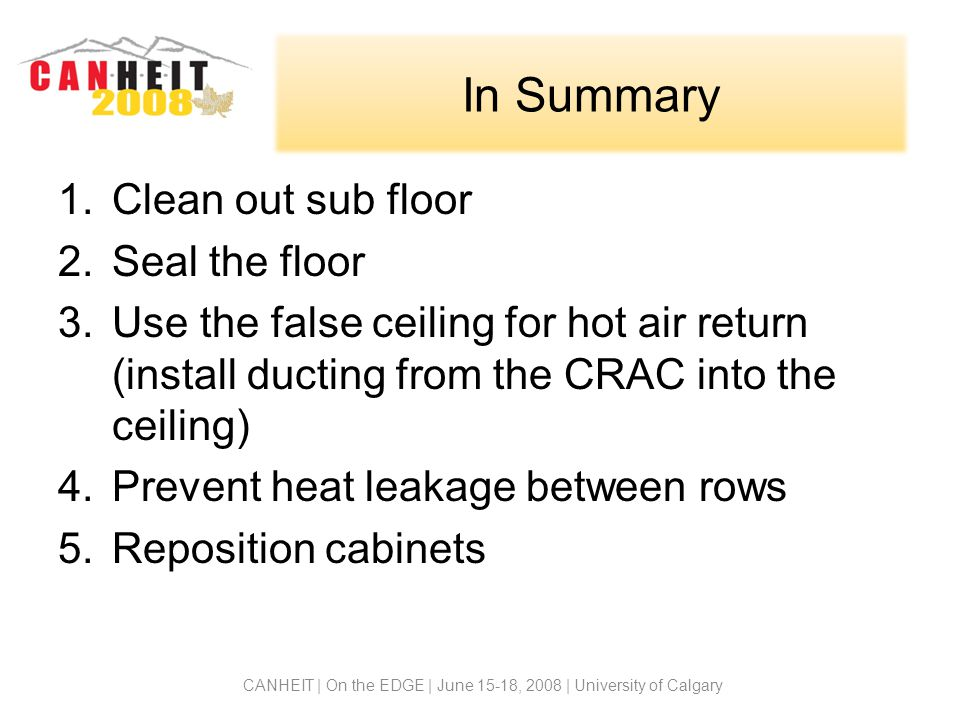 In Summary 1.Clean out sub floor 2.Seal the floor 3.Use the false ceiling for hot air return (install ducting from the CRAC into the ceiling) 4.Prevent heat leakage between rows 5.Reposition cabinets CANHEIT | On the EDGE | June 15-18, 2008 | University of Calgary