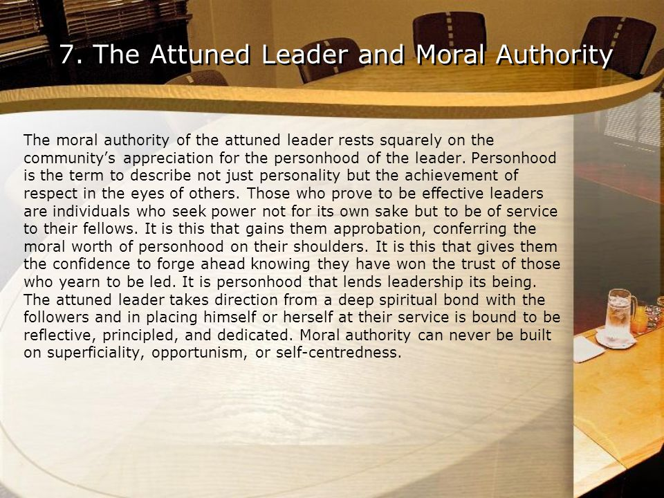7. The Attuned Leader and Moral Authority The moral authority of the attuned leader rests squarely on the communitys appreciation for the personhood o